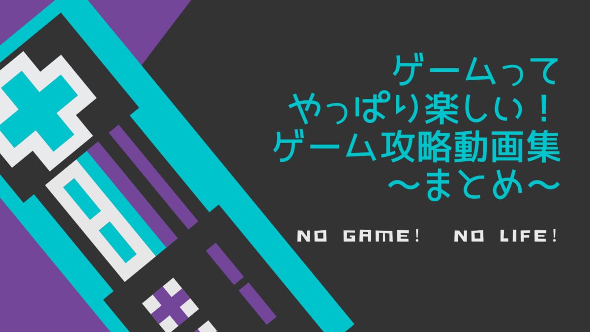 ゲームってやっぱり楽しい!ゲーム攻略動画集~まとめ~